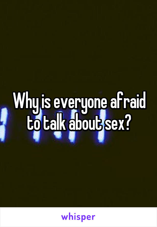 Why is everyone afraid to talk about sex?