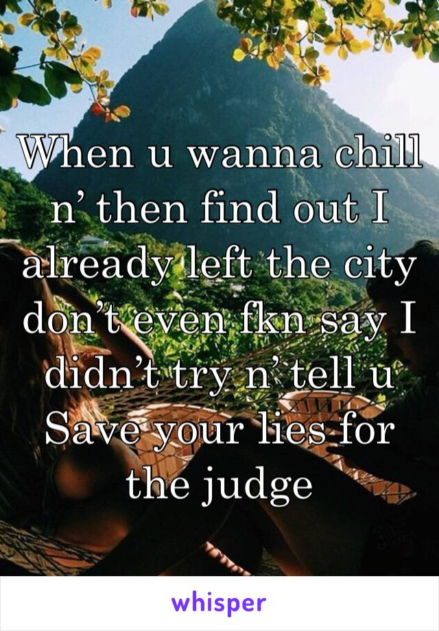 When u wanna chill n' then find out I already left the city don't even fkn say I didn't try n' tell u Save your lies for the judge