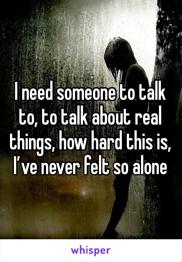 I need someone to talk to, to talk about real things, how hard this is, I've never felt so alone