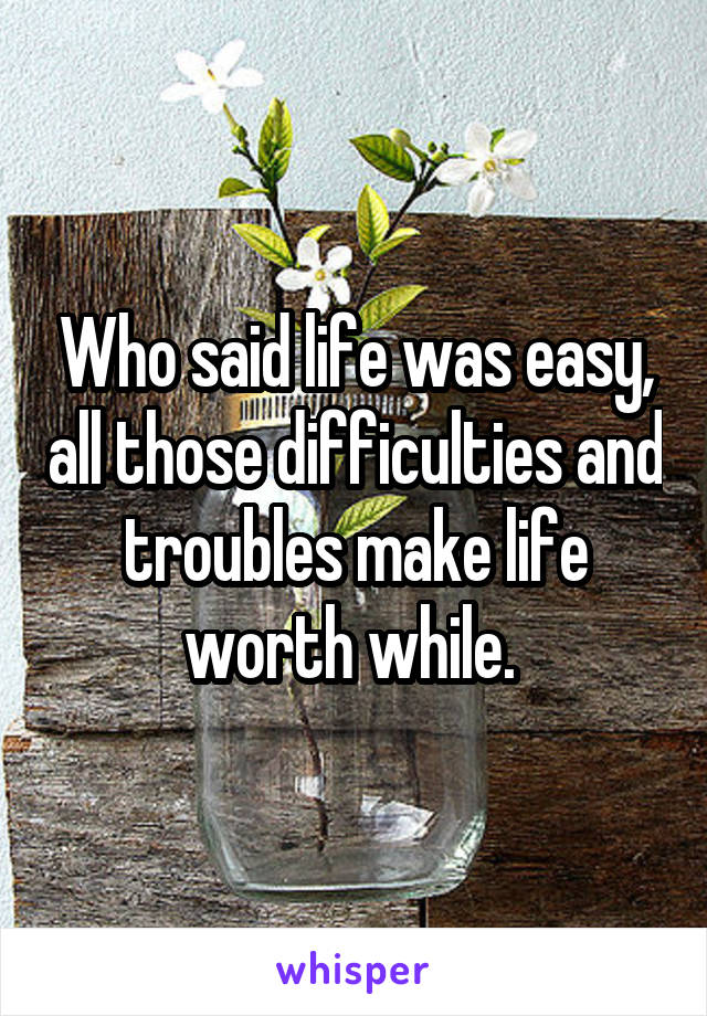 Who said life was easy, all those difficulties and troubles make life worth while.