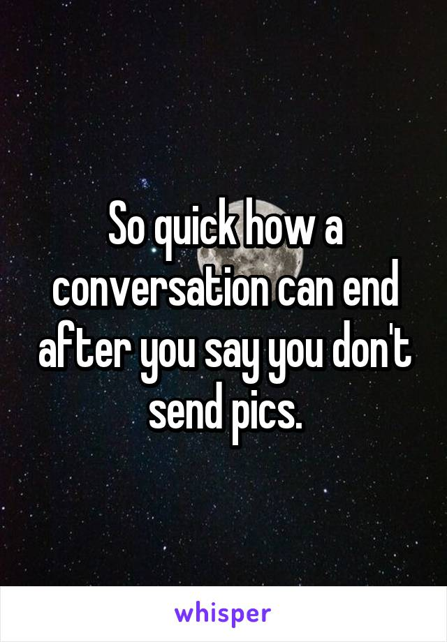 So quick how a conversation can end after you say you don't send pics.