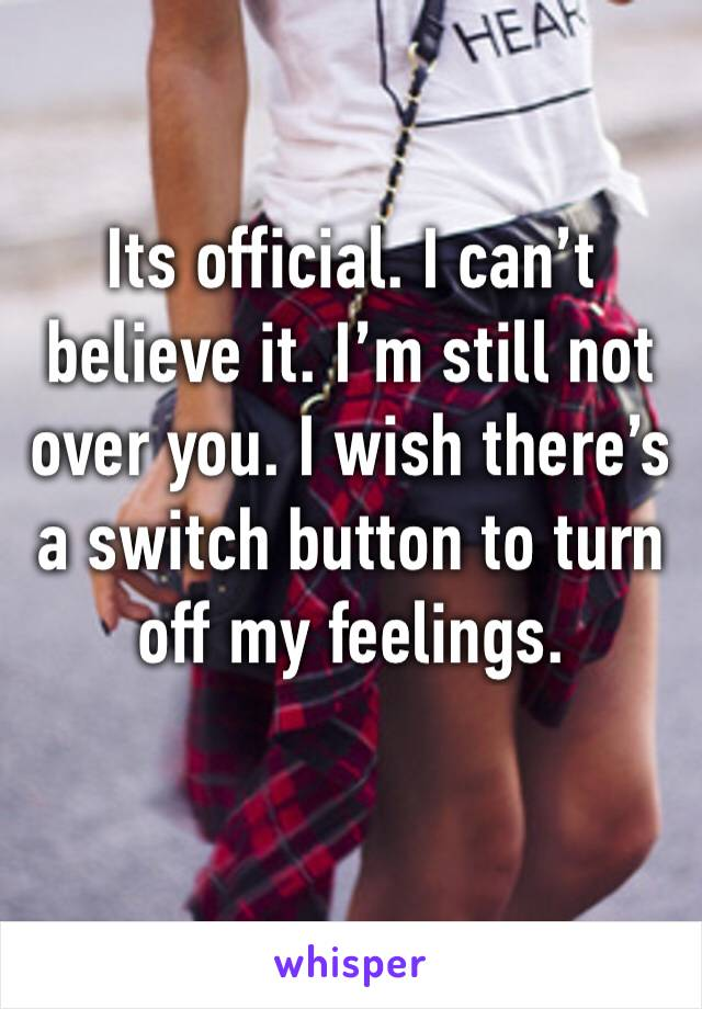 Its official. I can't believe it. I'm still not over you. I wish there's a switch button to turn off my feelings.