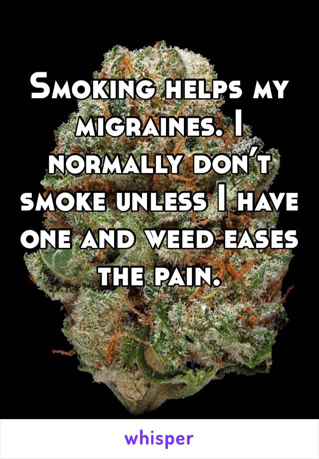 Smoking helps my migraines. I normally don't smoke unless I have one and weed eases the pain.