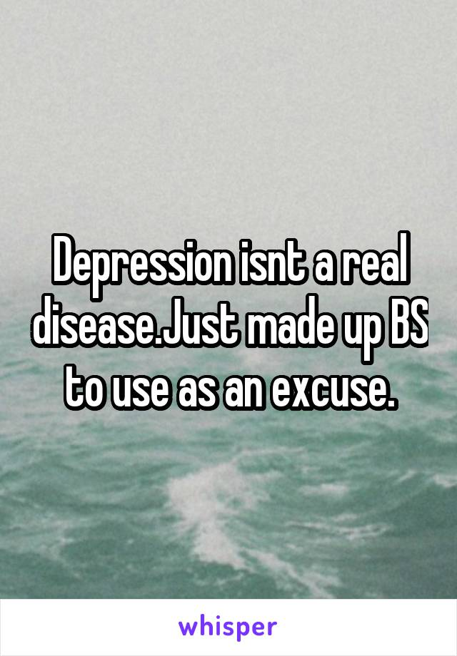Depression isnt a real disease.Just made up BS to use as an excuse.