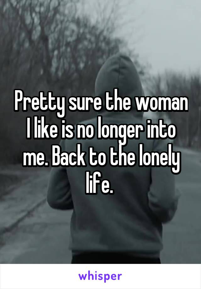 Pretty sure the woman I like is no longer into me. Back to the lonely life.