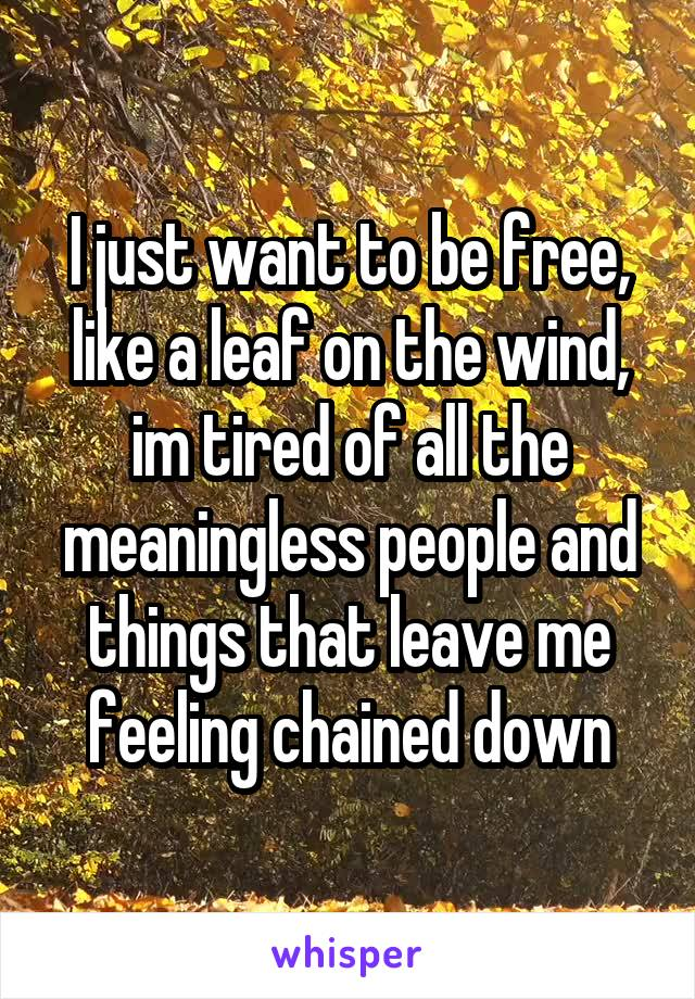 I just want to be free, like a leaf on the wind, im tired of all the meaningless people and things that leave me feeling chained down