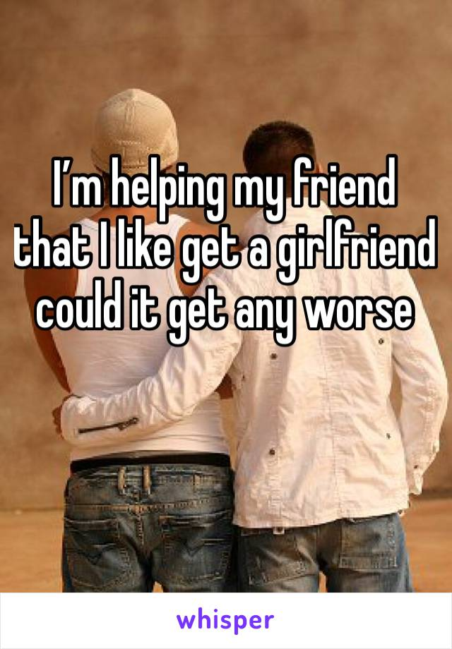 I'm helping my friend that I like get a girlfriend could it get any worse