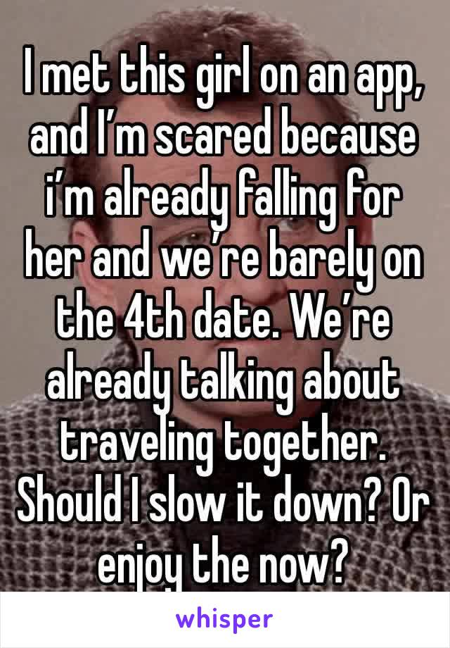 I met this girl on an app, and I'm scared because i'm already falling for her and we're barely on the 4th date. We're already talking about traveling together. Should I slow it down? Or enjoy the now?