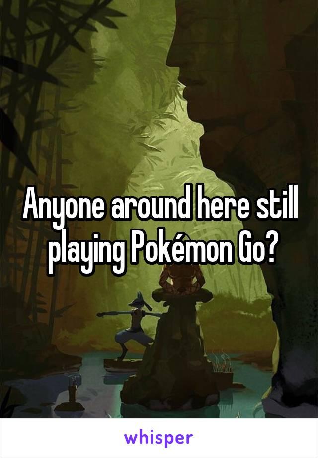 Anyone around here still  playing Pokémon Go?