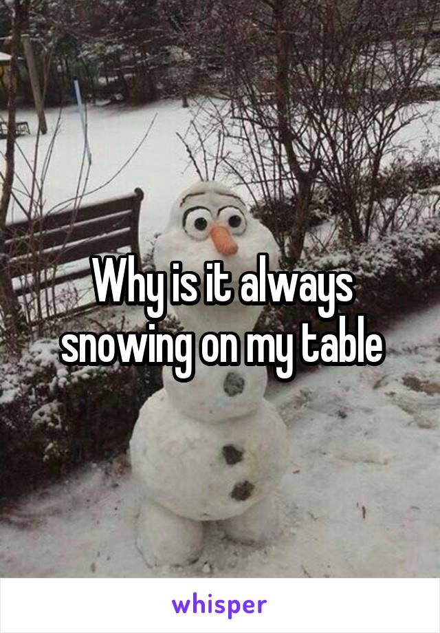 Why is it always snowing on my table