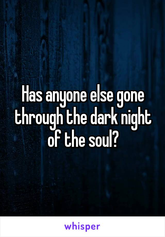 Has anyone else gone through the dark night of the soul?