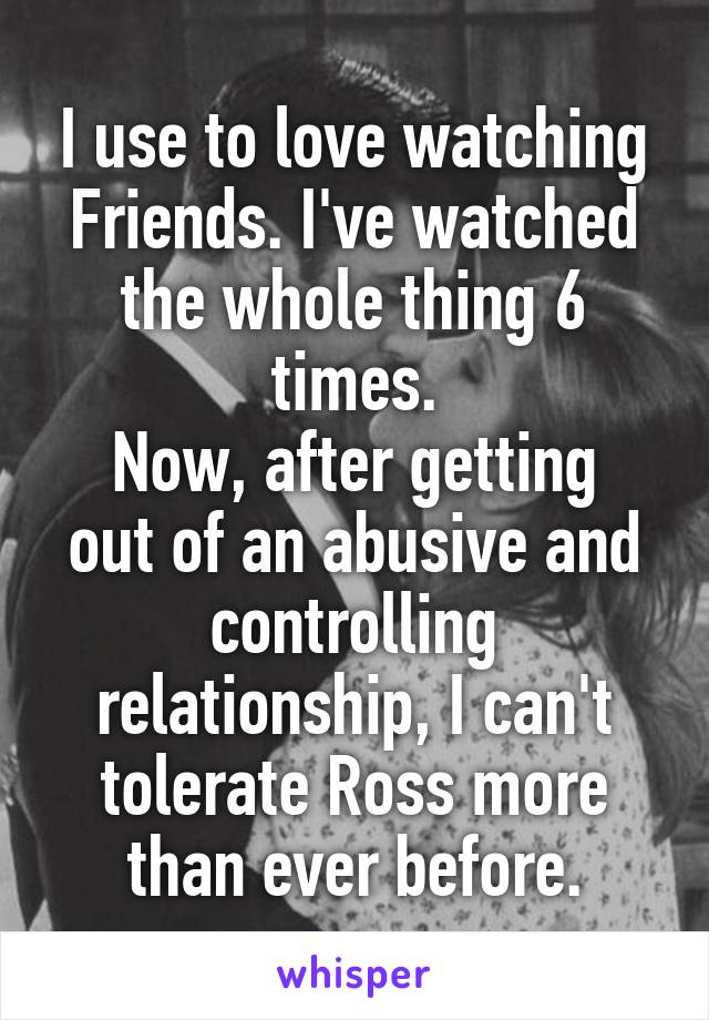 I use to love watching Friends. I've watched the whole thing 6 times. Now, after getting out of an abusive and controlling relationship, I can't tolerate Ross more than ever before.