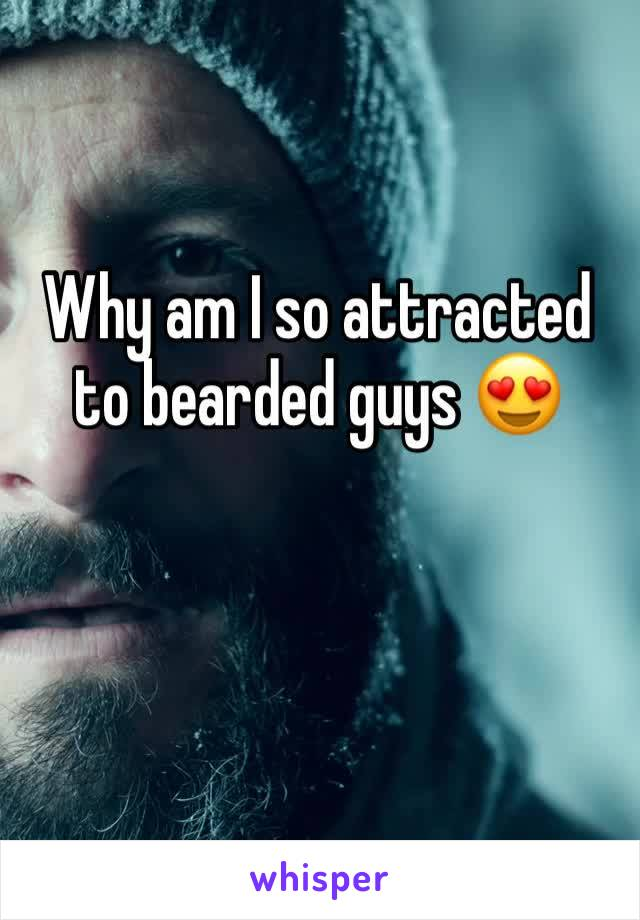 Why am I so attracted to bearded guys 😍