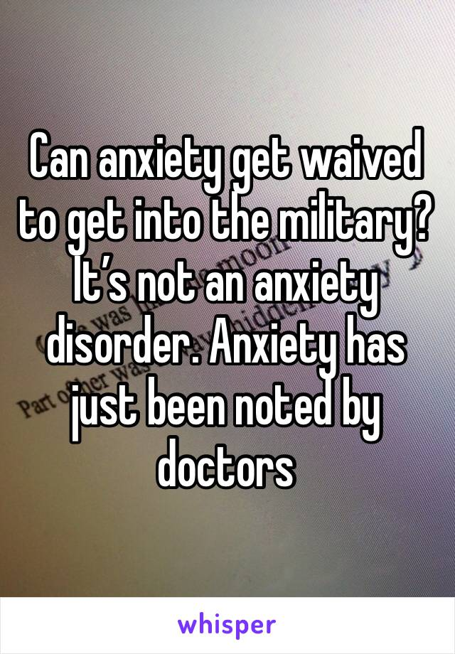 Can anxiety get waived to get into the military? It's not an anxiety disorder. Anxiety has just been noted by doctors