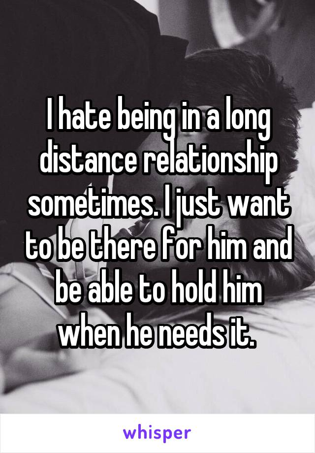 I hate being in a long distance relationship sometimes. I just want to be there for him and be able to hold him when he needs it.