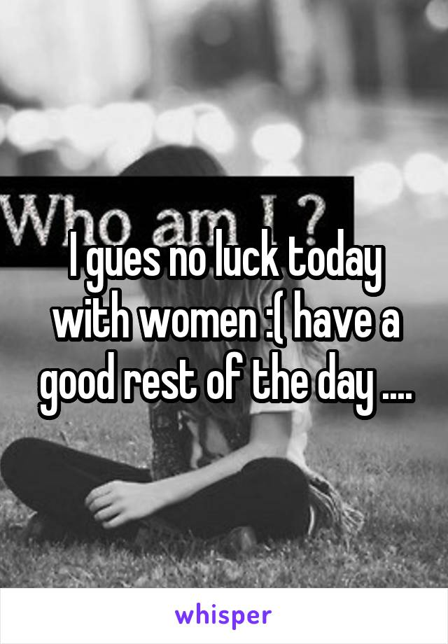 I gues no luck today with women :( have a good rest of the day ....