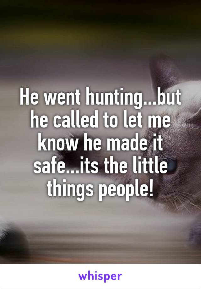 He went hunting...but he called to let me know he made it safe...its the little things people!