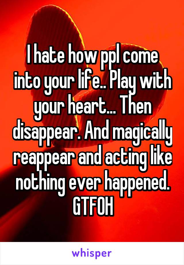 I hate how ppl come into your life.. Play with your heart... Then disappear. And magically reappear and acting like nothing ever happened. GTFOH
