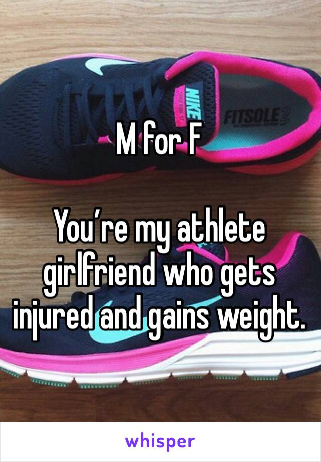 M for F  You're my athlete girlfriend who gets injured and gains weight.