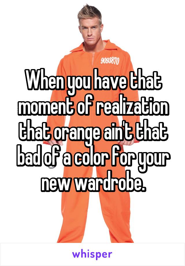 When you have that moment of realization that orange ain't that bad of a color for your new wardrobe.
