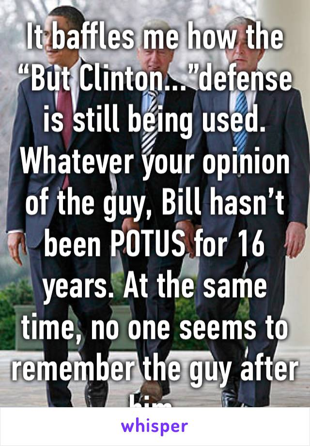 """It baffles me how the """"But Clinton...""""defense is still being used. Whatever your opinion of the guy, Bill hasn't been POTUS for 16 years. At the same time, no one seems to remember the guy after him."""