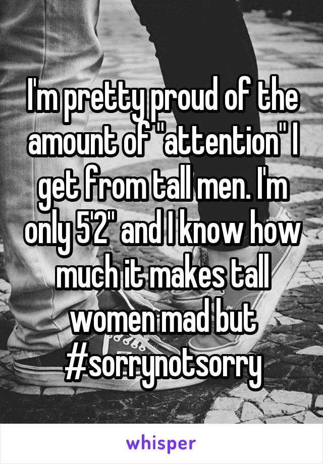"I'm pretty proud of the amount of ""attention"" I get from tall men. I'm only 5'2"" and I know how much it makes tall women mad but #sorrynotsorry"
