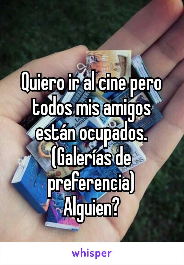Quiero ir al cine pero todos mis amigos están ocupados. (Galerías de preferencia) Alguien?