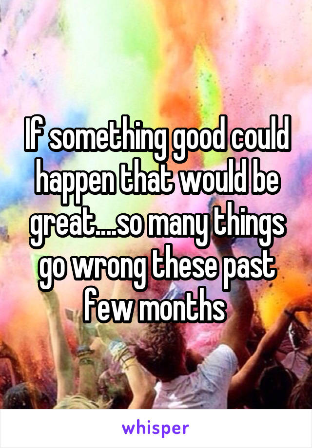 If something good could happen that would be great....so many things go wrong these past few months