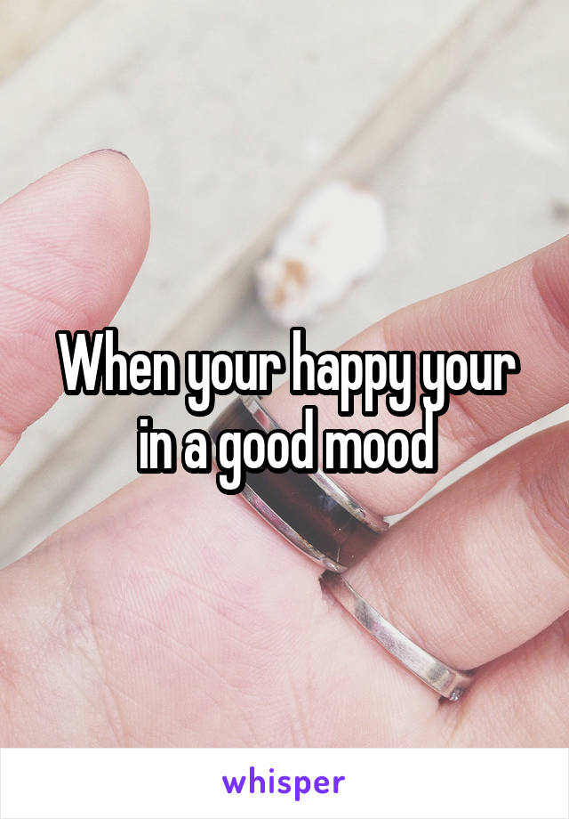 When your happy your in a good mood