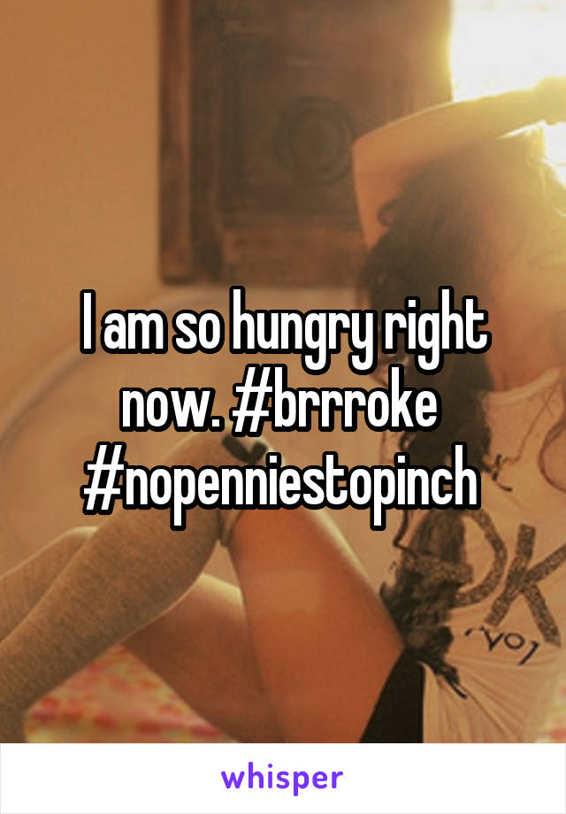 I am so hungry right now. #brrroke  #nopenniestopinch