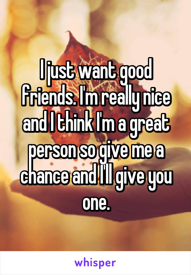 I just want good friends. I'm really nice and I think I'm a great person so give me a chance and I'll give you one.