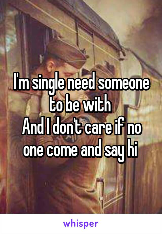 I'm single need someone to be with  And I don't care if no one come and say hi