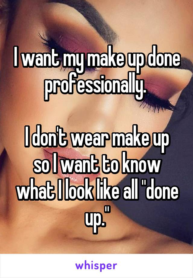 "I want my make up done professionally.   I don't wear make up so I want to know what I look like all ""done up."""