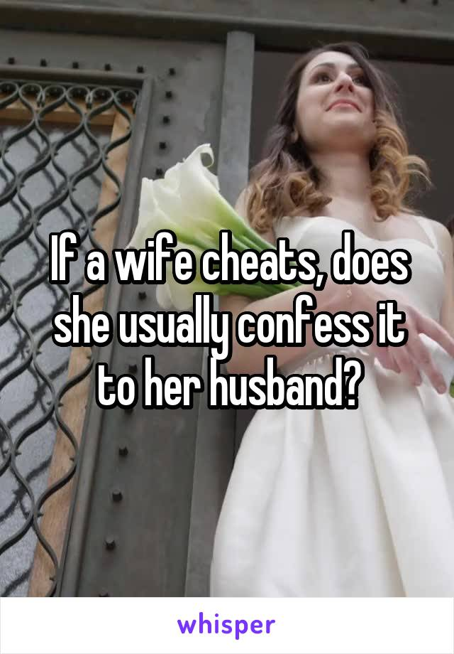 If a wife cheats, does she usually confess it to her husband?