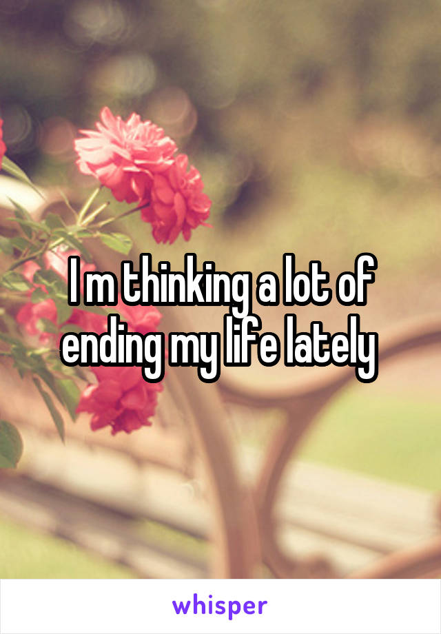 I m thinking a lot of ending my life lately