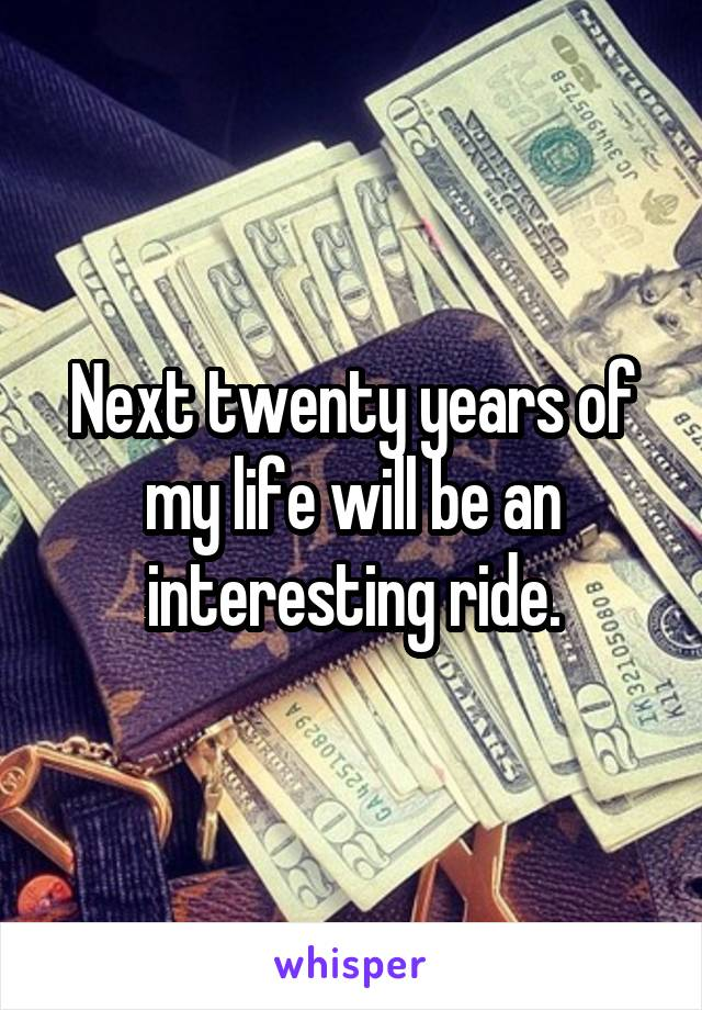 Next twenty years of my life will be an interesting ride.
