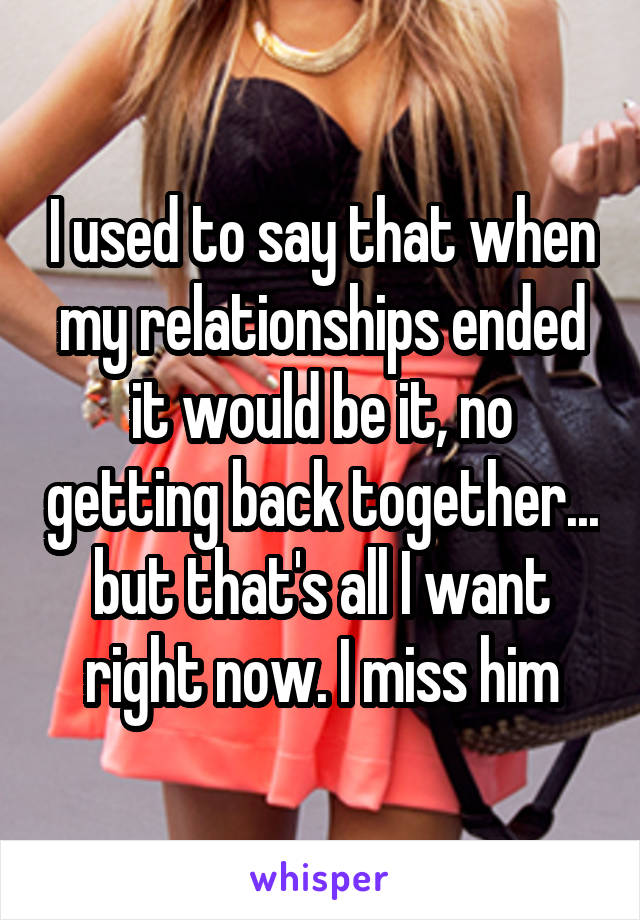 I used to say that when my relationships ended it would be it, no getting back together... but that's all I want right now. I miss him