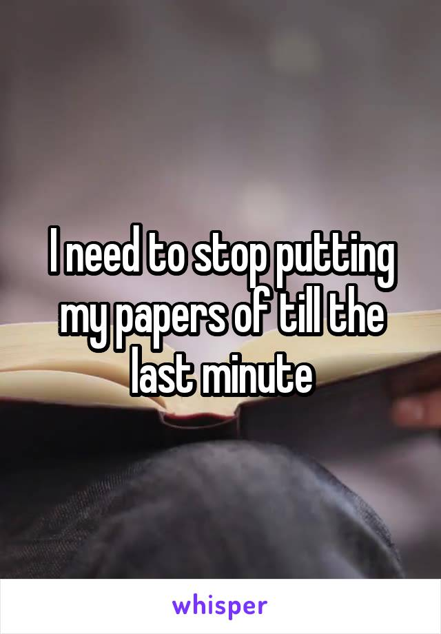 I need to stop putting my papers of till the last minute