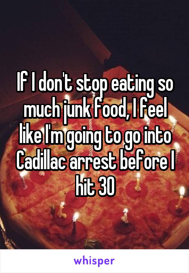 If I don't stop eating so much junk food, I feel like I'm going to go into Cadillac arrest before I hit 30