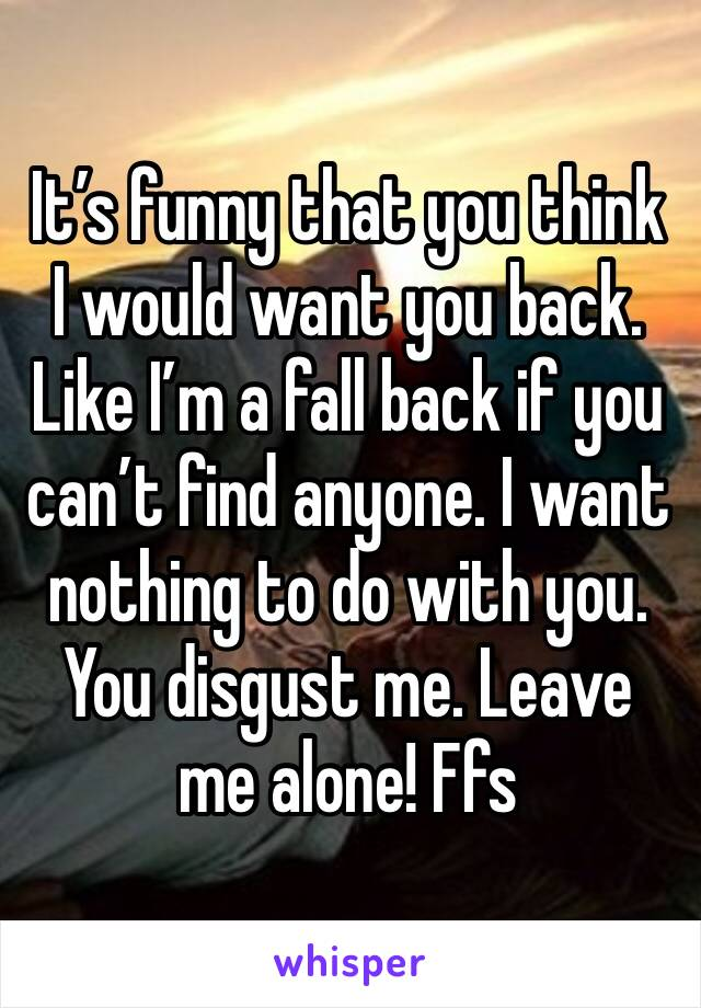 It's funny that you think I would want you back. Like I'm a fall back if you can't find anyone. I want nothing to do with you. You disgust me. Leave me alone! Ffs