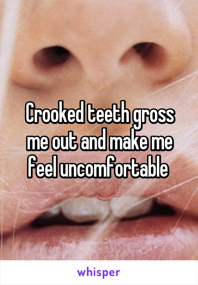 Crooked teeth gross me out and make me feel uncomfortable