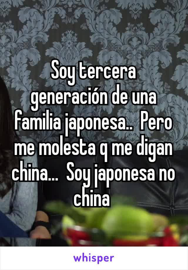 Soy tercera generación de una familia japonesa..  Pero me molesta q me digan china...  Soy japonesa no china