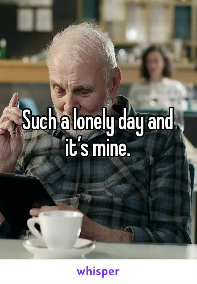 Such a lonely day and it's mine.