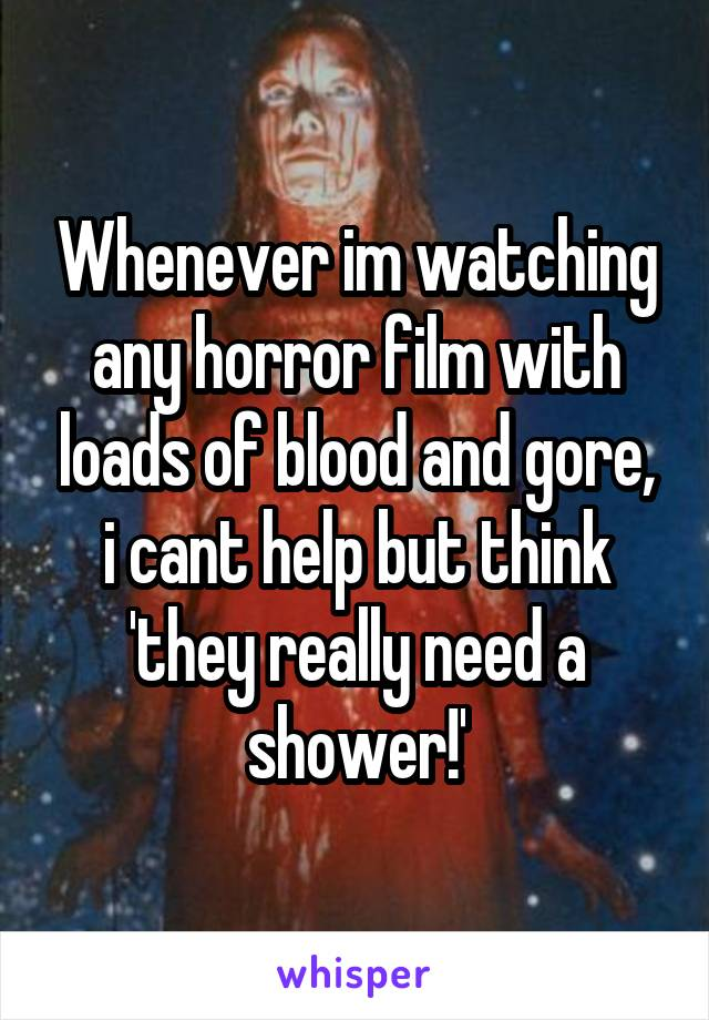 Whenever im watching any horror film with loads of blood and gore, i cant help but think 'they really need a shower!'