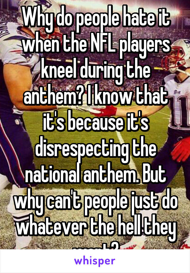Why do people hate it when the NFL players kneel during the anthem? I know that it's because it's disrespecting the national anthem. But why can't people just do whatever the hell they want?