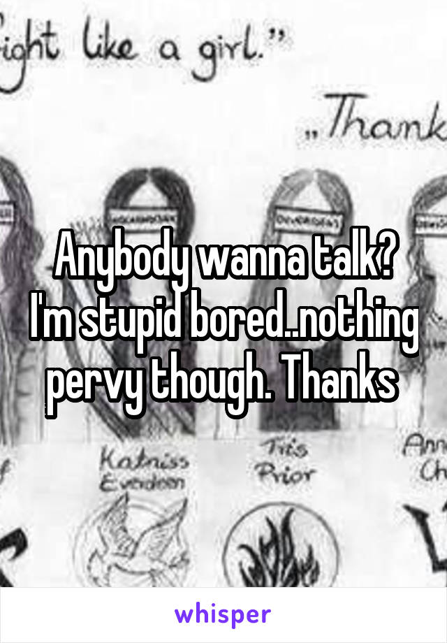 Anybody wanna talk? I'm stupid bored..nothing pervy though. Thanks