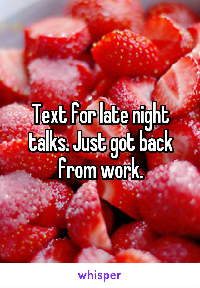 Text for late night talks. Just got back from work.