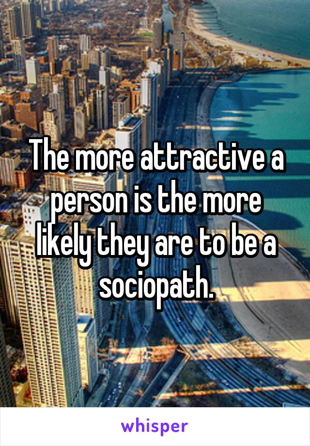 The more attractive a person is the more likely they are to be a sociopath.