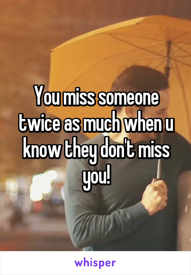 You miss someone twice as much when u know they don't miss you!
