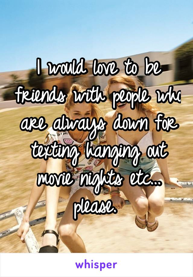 I would love to be friends with people who are always down for texting hanging out movie nights etc... please.